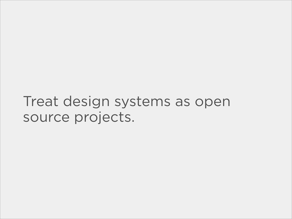 Treat design systems as open source projects.