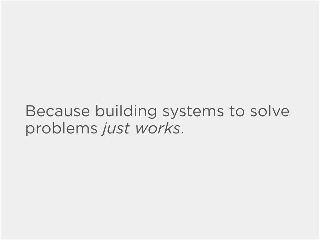 Because building systems to solve problems just...