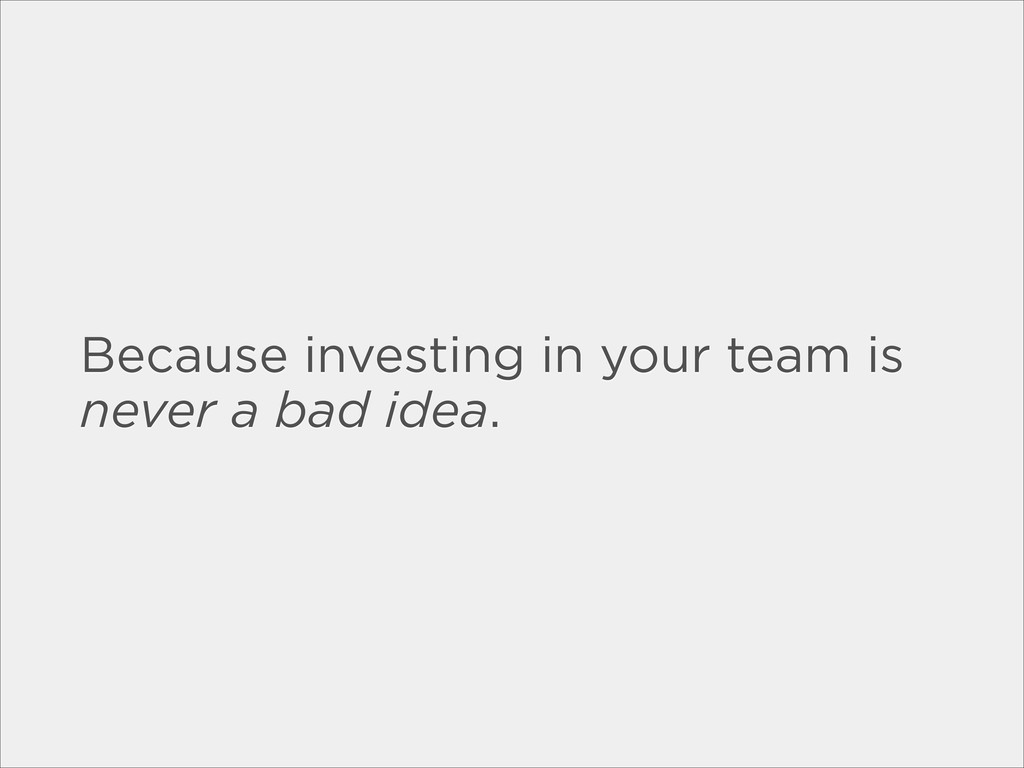 Because investing in your team is never a bad i...