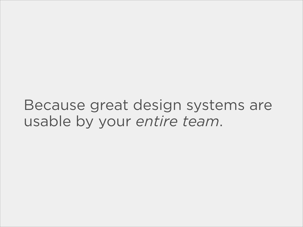 Because great design systems are usable by your...