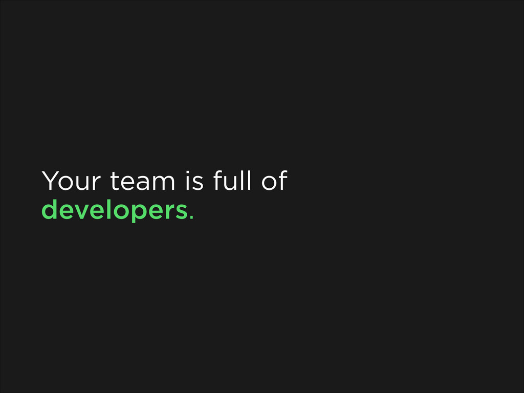 Your team is full of developers.