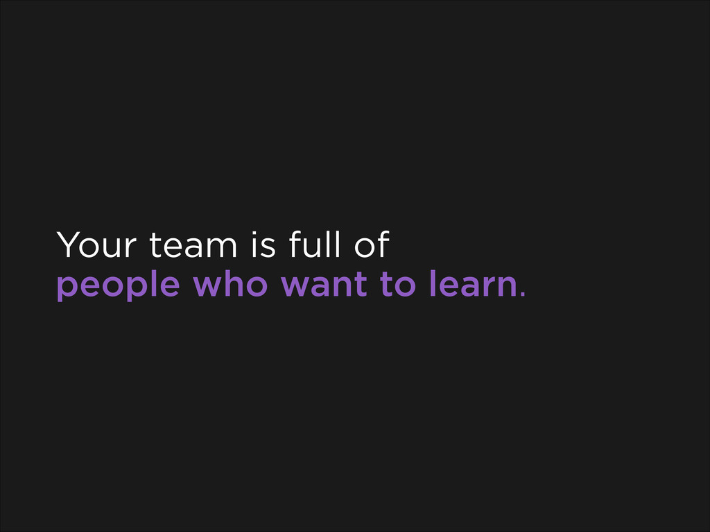 Your team is full of people who want to learn.