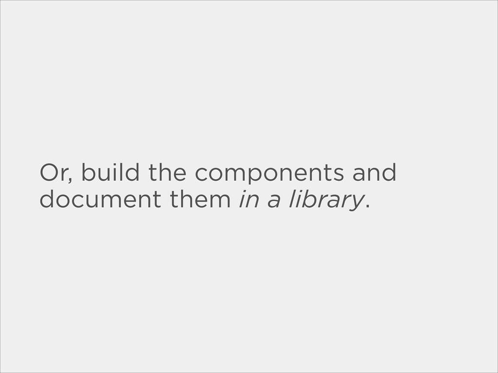 Or, build the components and document them in a...