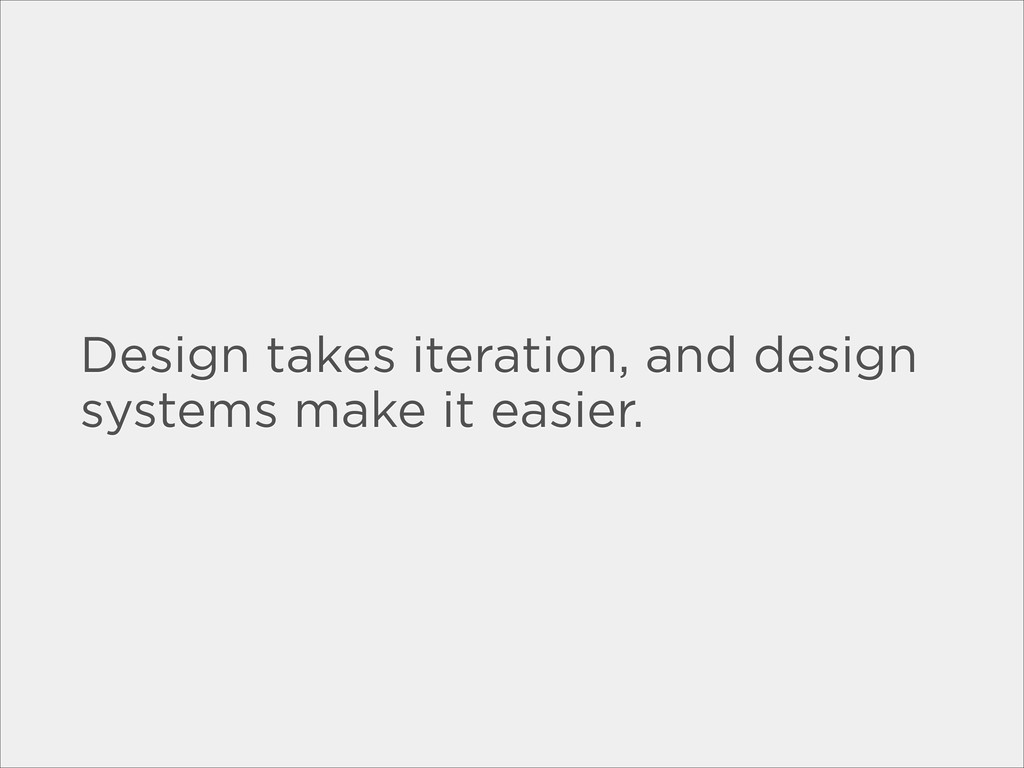 Design takes iteration, and design systems make...
