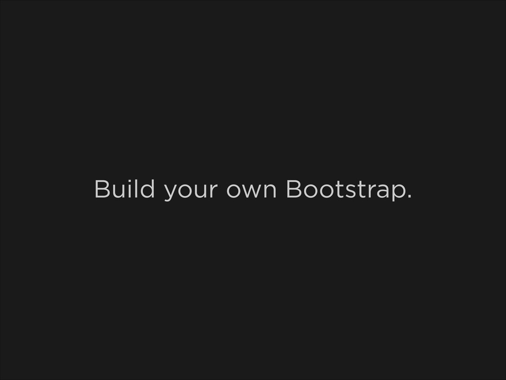 Build your own Bootstrap.