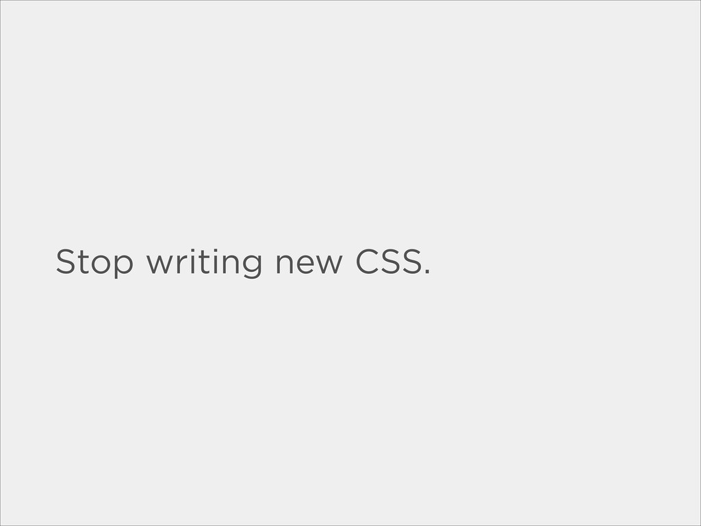 Stop writing new CSS.
