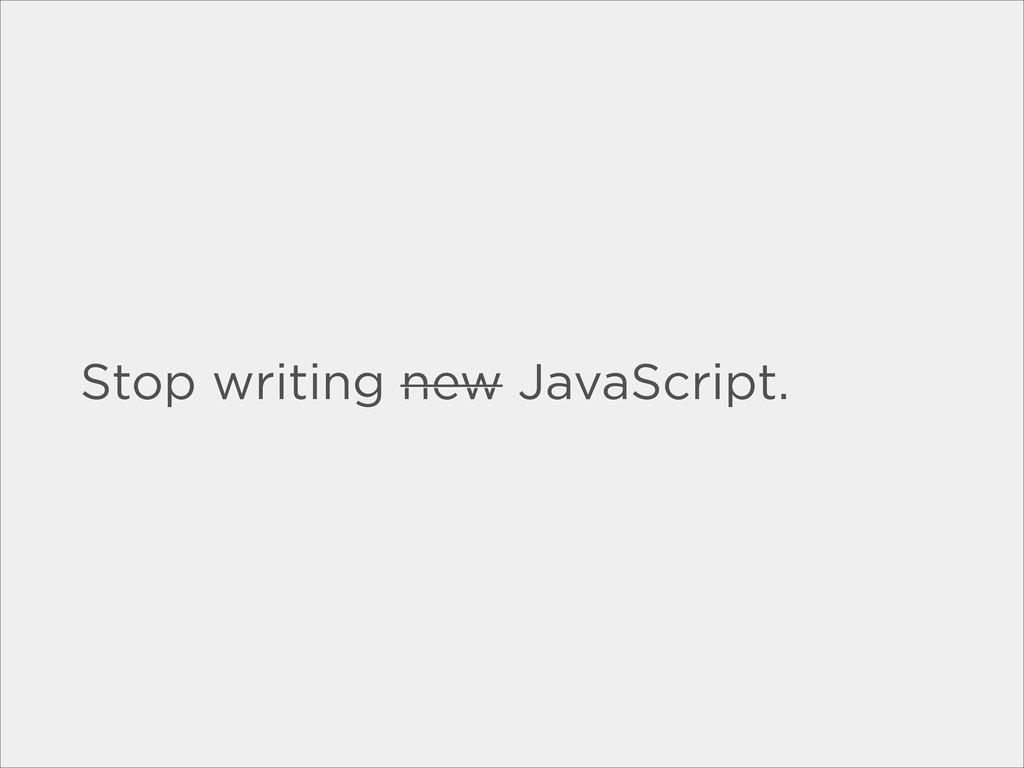 Stop writing new JavaScript.