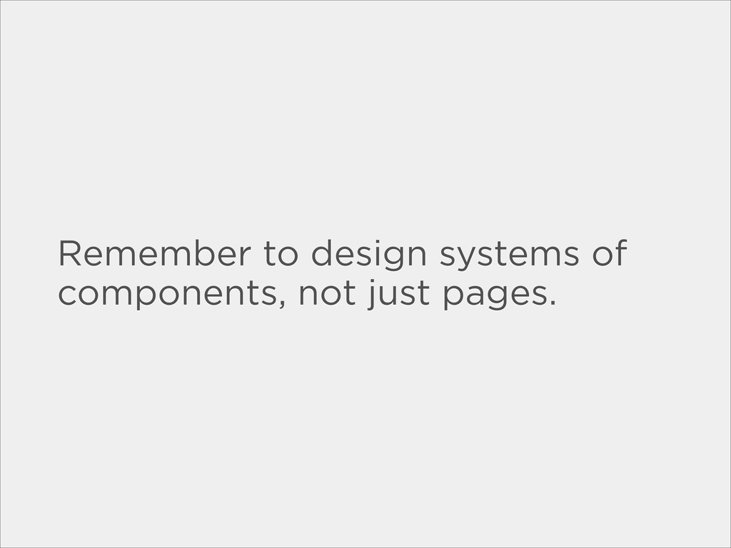 Remember to design systems of components, not j...