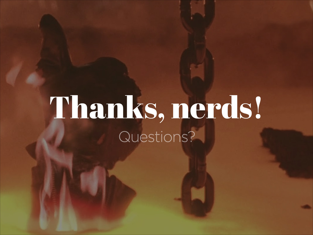 Thanks, nerds! Questions?