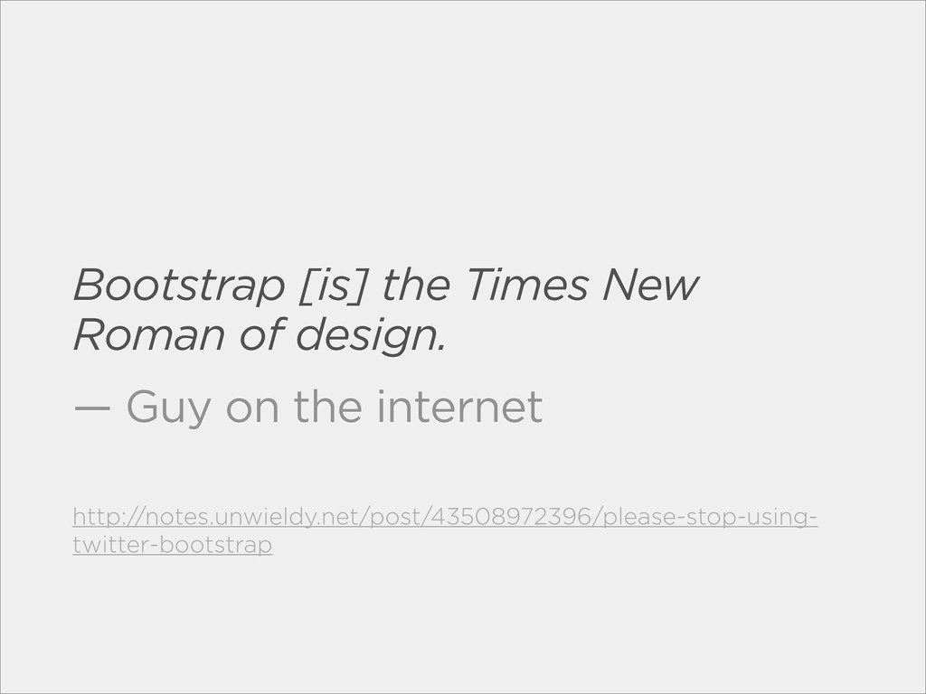 Bootstrap [is] the Times New Roman of design. —...