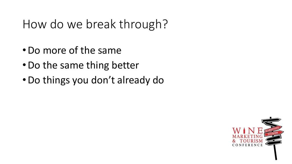 How do we break through? •Do more of the same •...