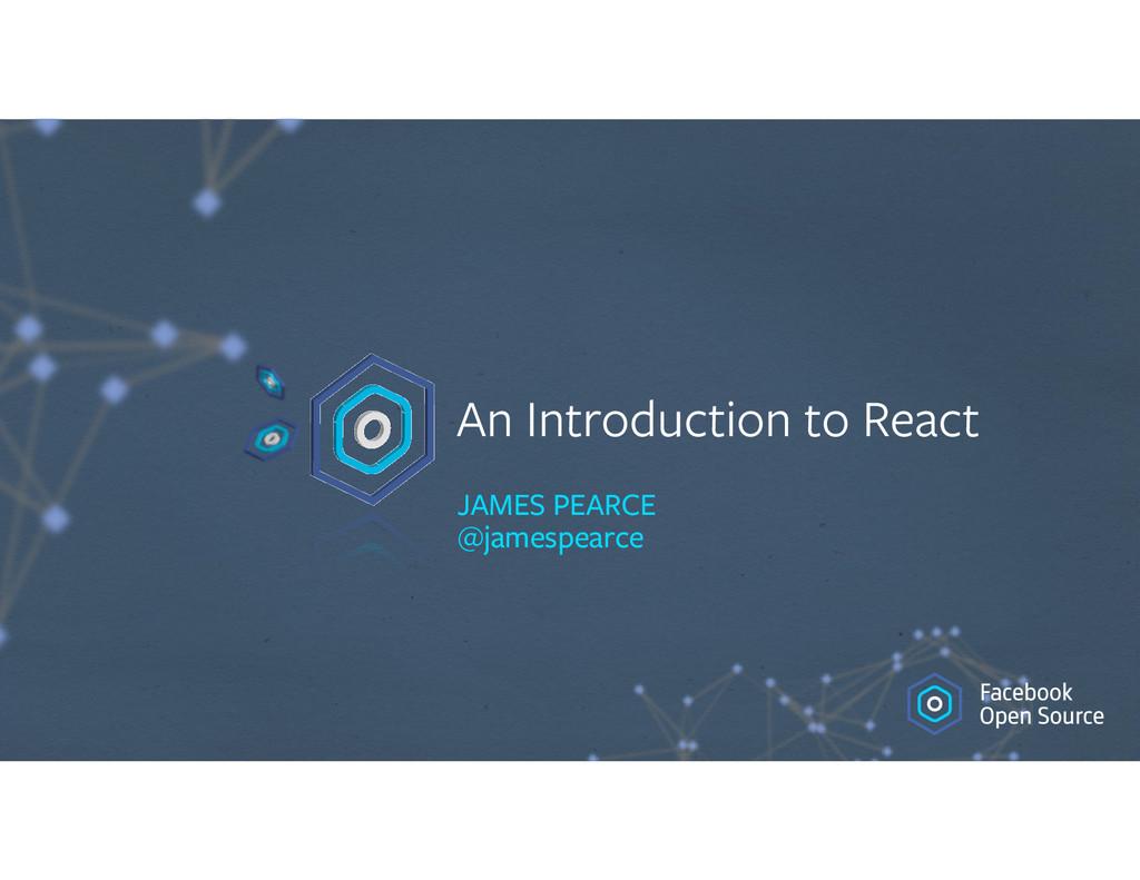 An Introduction to React JAMES PEARCE @jamespe...