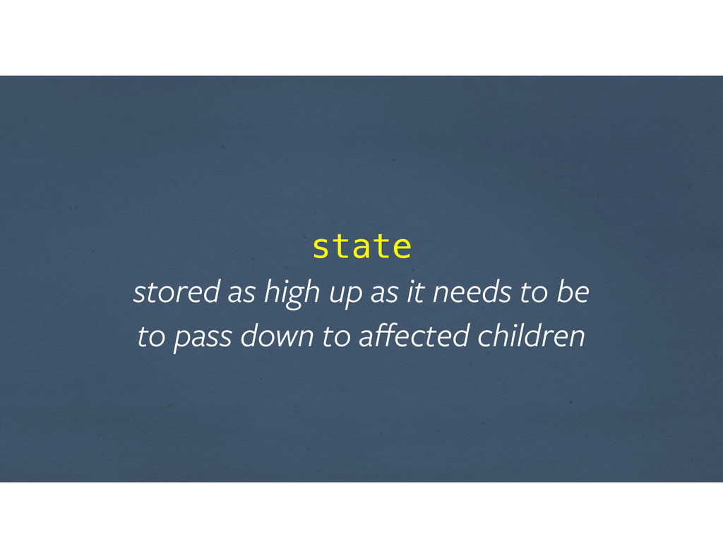 state stored as high up as it needs to be  to...