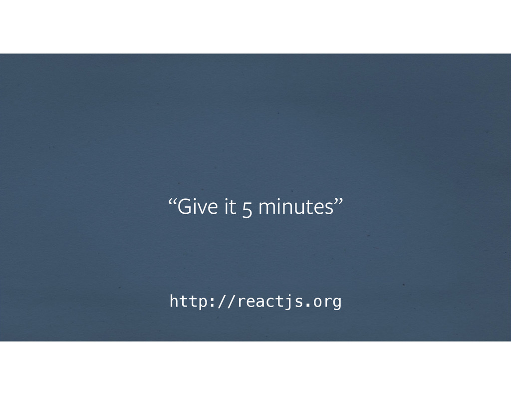 """""""Give it 5 minutes"""" http://reactjs.org"""