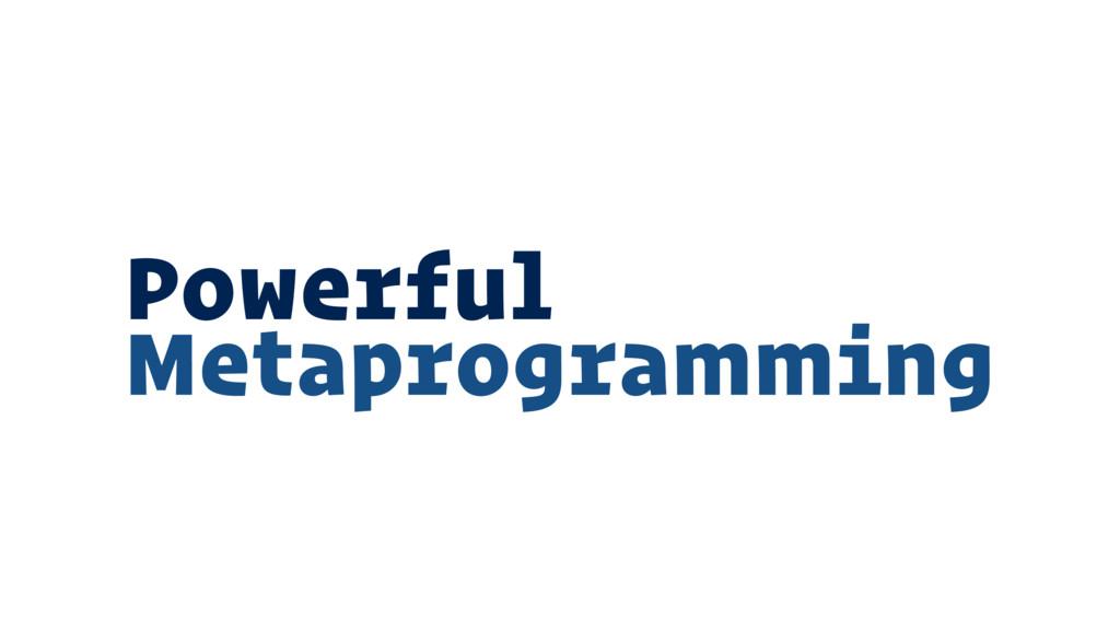 Powerful Metaprogramming