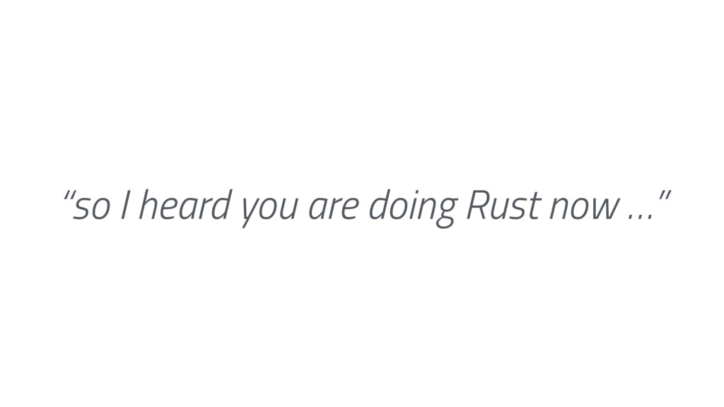 """so I heard you are doing Rust now …"""