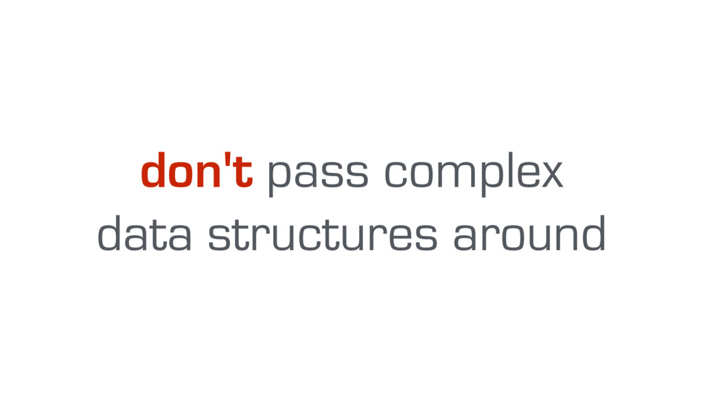 don't pass complex data structures around