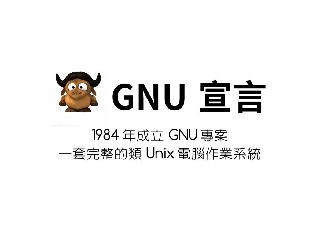 GNU 宣言 1984 年成立 GNU 專案 一套完整的類 Unix 電腦作業系統