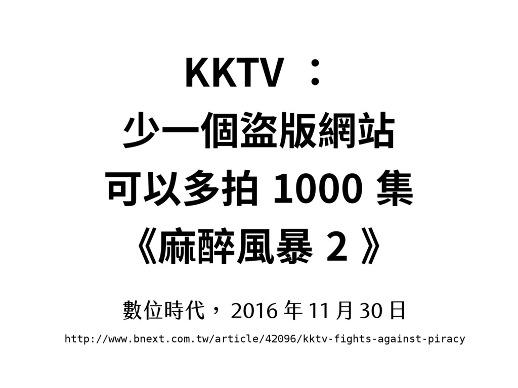 KKTV : 少一個盜版網站 可以多拍 1000 集 《麻醉風暴 2 》 數位時代, 2016...