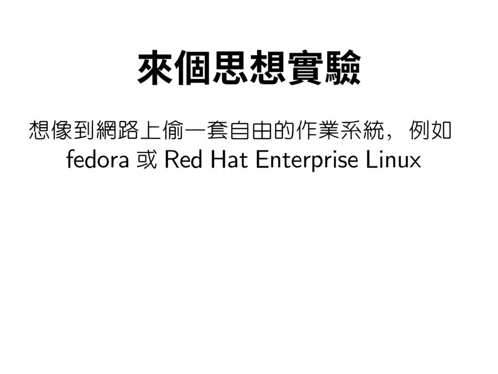 來個思想實驗 想像到網路上偷一套自由的作業系統,例如 fedora 或 Red Hat Ent...