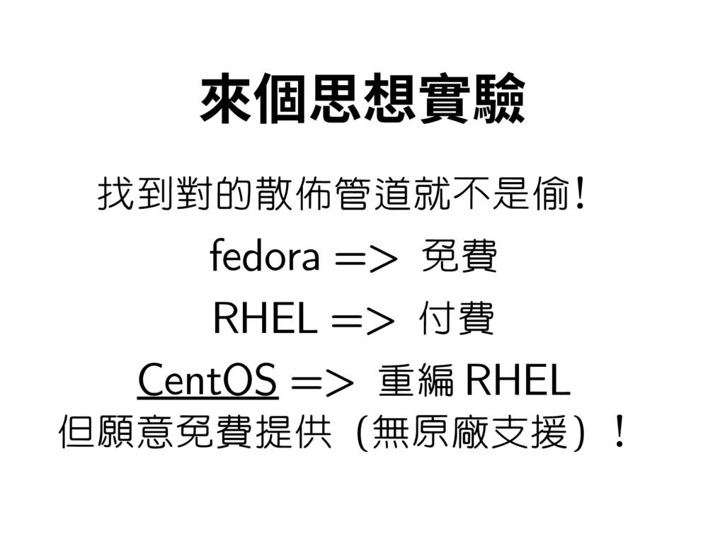 來個思想實驗 找到對的散佈管道就不是偷! fedora => 免費 RHEL => 付費 Ce...