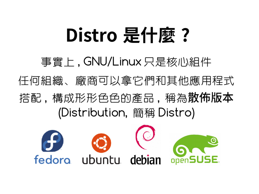 Distro 是什麼 ? 事實上 , GNU/Linux 只是核心組件 任何組織、廠商可以拿它...
