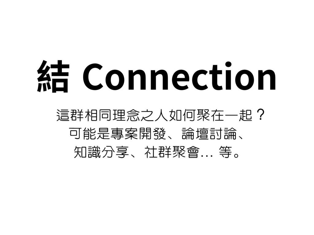 結 Connection 這群相同理念之人如何聚在一起 ? 可能是專案開發、論壇討論、 知識分...