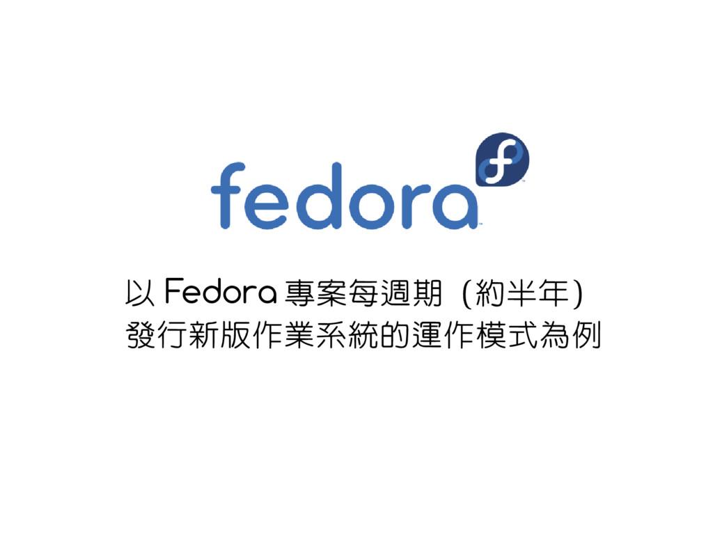 以 Fedora 專案每週期(約半年) 發行新版作業系統的運作模式為例