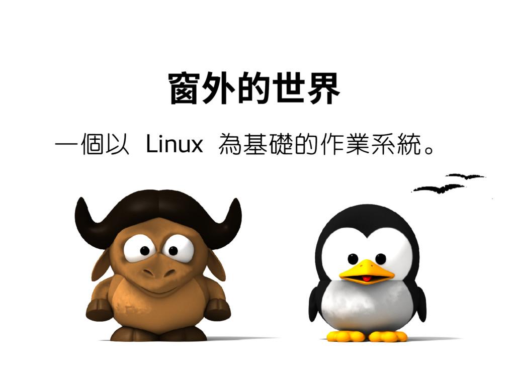 窗外的世界 一個以 Linux 為基礎的作業系統。