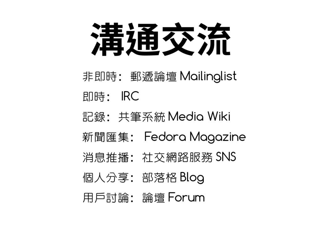 溝通交流 非即時:郵遞論壇 Mailinglist 即時: IRC 記錄:共筆系統 Media...