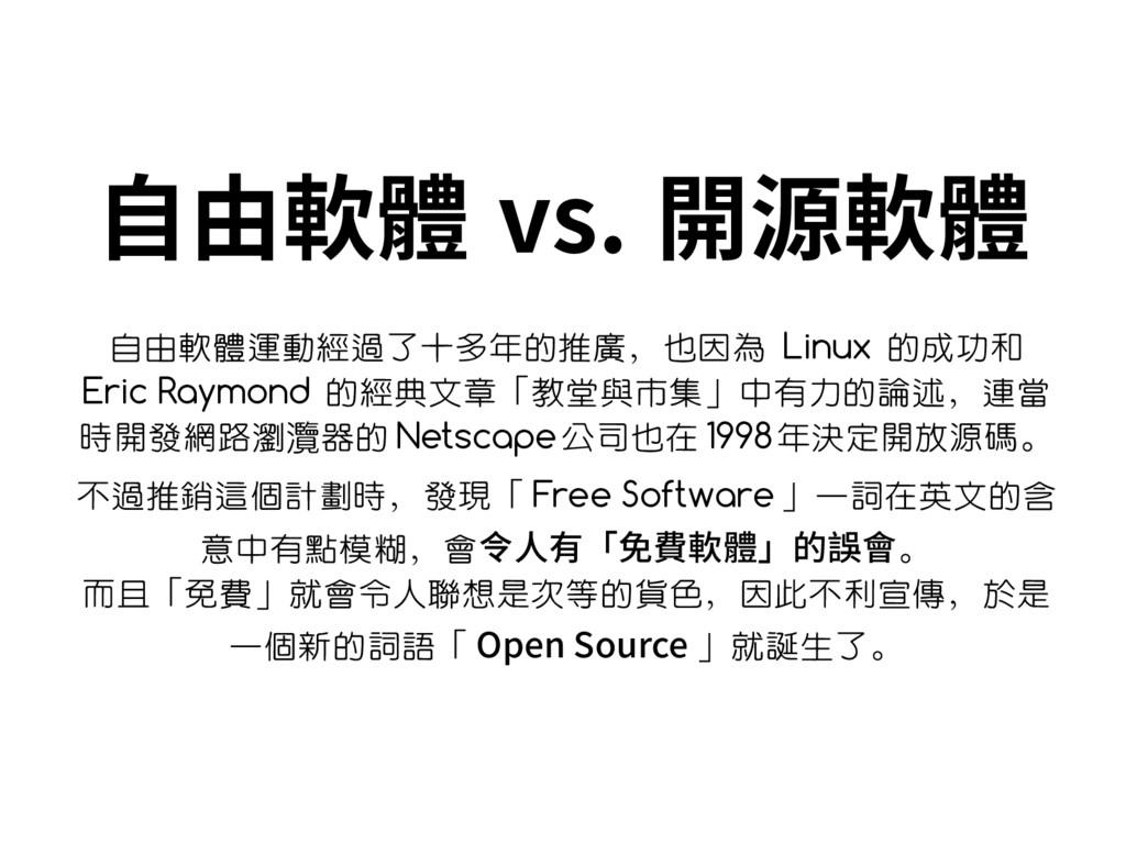 自由軟體 vs. 開源軟體 自由軟體運動經過了十多年的推廣,也因為 Linux 的成功和 Er...