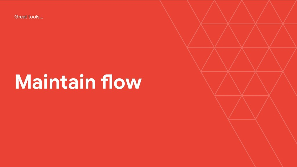 Maintain flow Great tools…