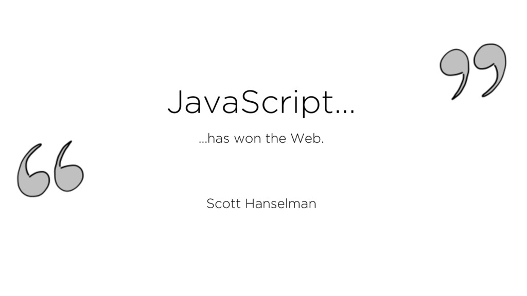 JavaScript… …has won the Web. Scott Hanselman
