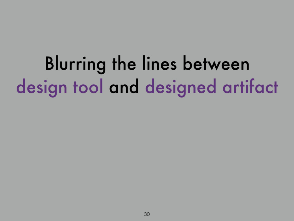 30 Blurring the lines between design tool and d...