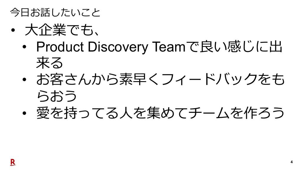 4 今⽇お話したいこと • ⼤企業でも、 • Product Discovery Teamで良...