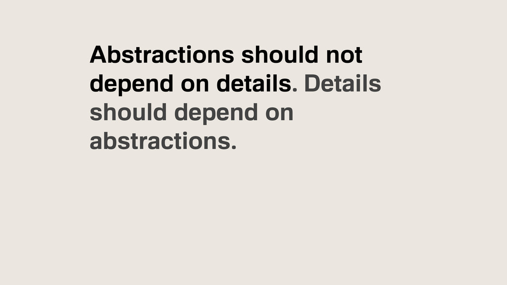 Abstractions should not depend on details. Deta...