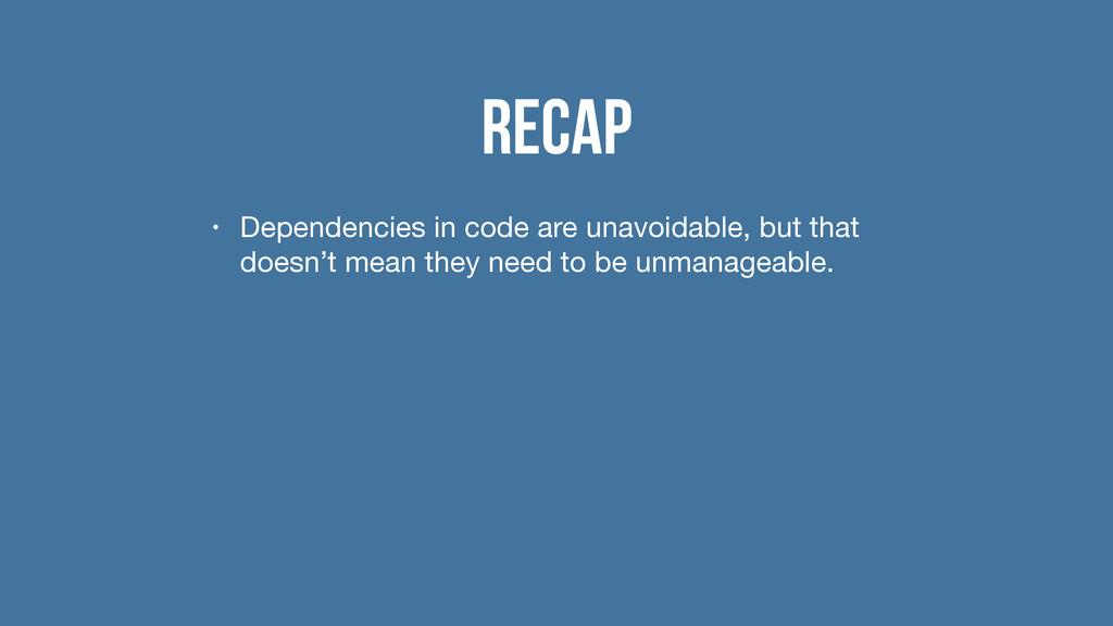 Recap • Dependencies in code are unavoidable, b...