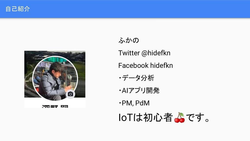 自己紹介 ふかの Twitter @hidefkn Facebook hidefkn ・データ...