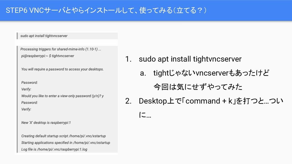 STEP6 VNCサーバとやらインストールして、使ってみる(立てる?) 1. sudo apt...