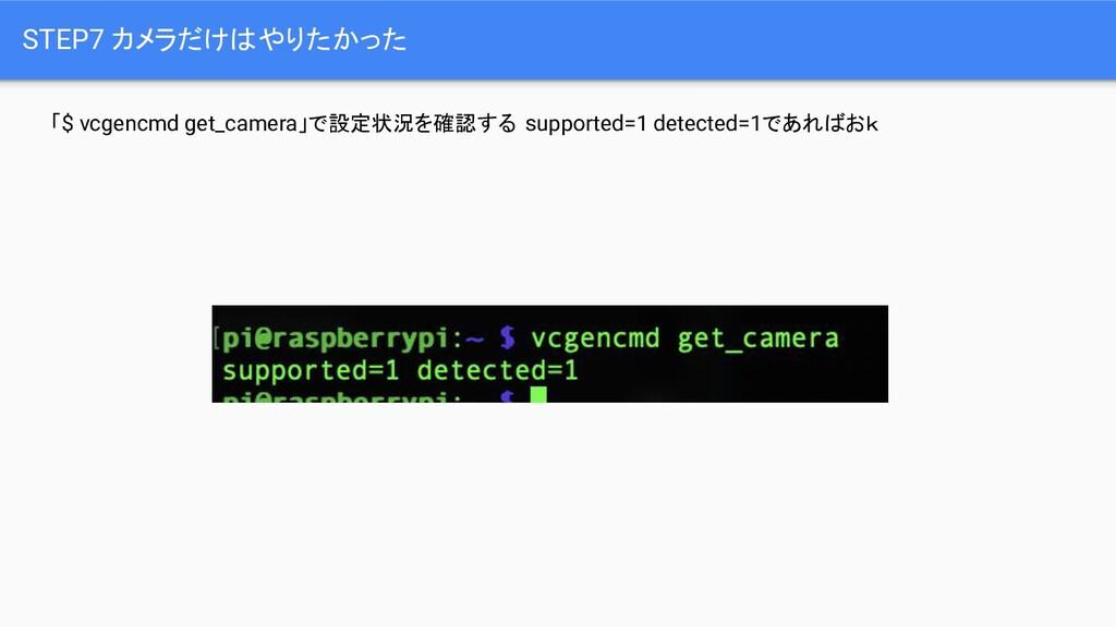 STEP7 カメラだけはやりたかった 「$ vcgencmd get_camera」で設定状況...