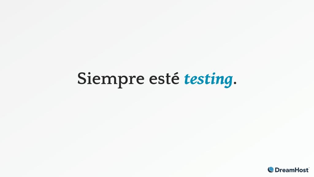 Siempre esté testing.