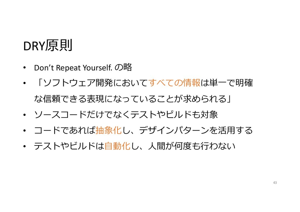 DRY原則 43 • Don't Repeat Yourself. の略 • 「ソフトウェア開...