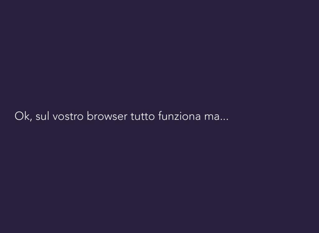 Ok, sul vostro browser tutto funziona ma...