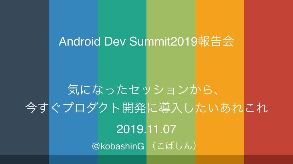 Android Dev Summit2019ใࠂձ ؾʹͳͬͨηογϣϯ͔Βɺ ࠓ͙͢ϓϩμΫ...