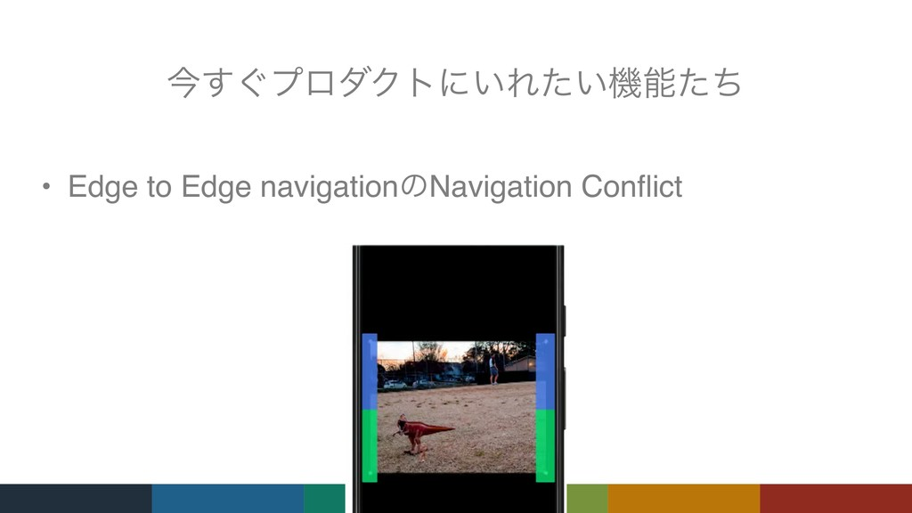 ࠓ͙͢ϓϩμΫτʹ͍Ε͍ͨػͨͪ • Edge to Edge navigationͷNav...