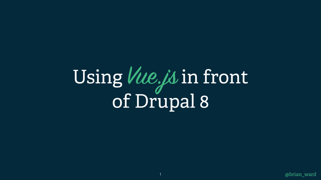 Using Vue.js in front of Drupal 8 @brian_ward 1