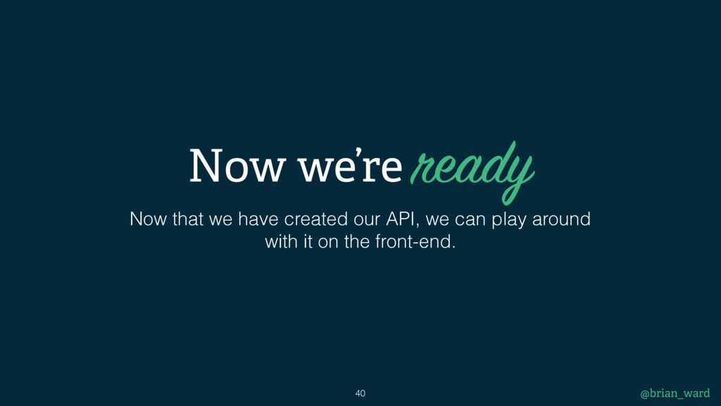 @brian_ward 40 Now that we have created our API...