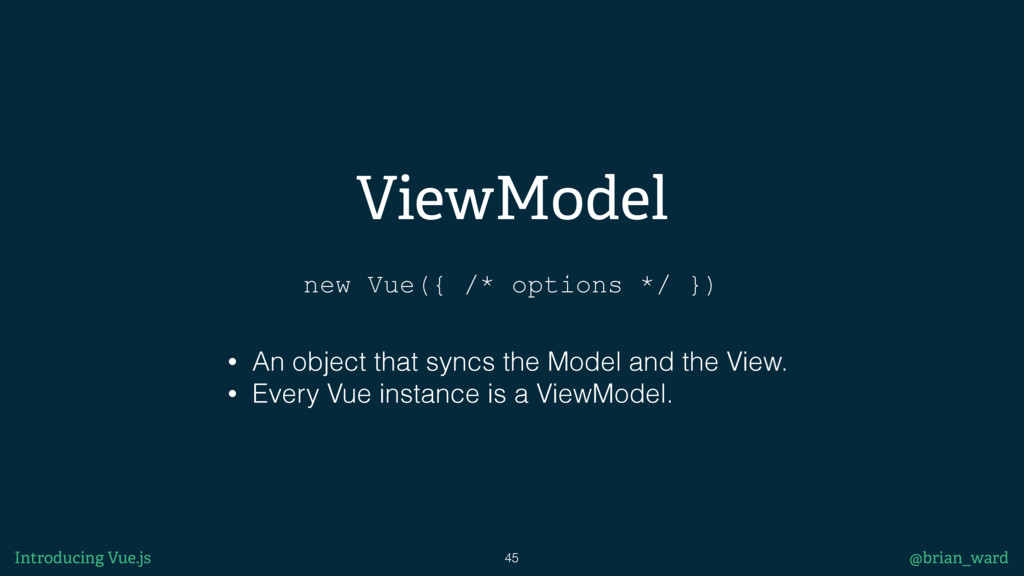 ViewModel 45 @brian_ward new Vue({ /* options *...