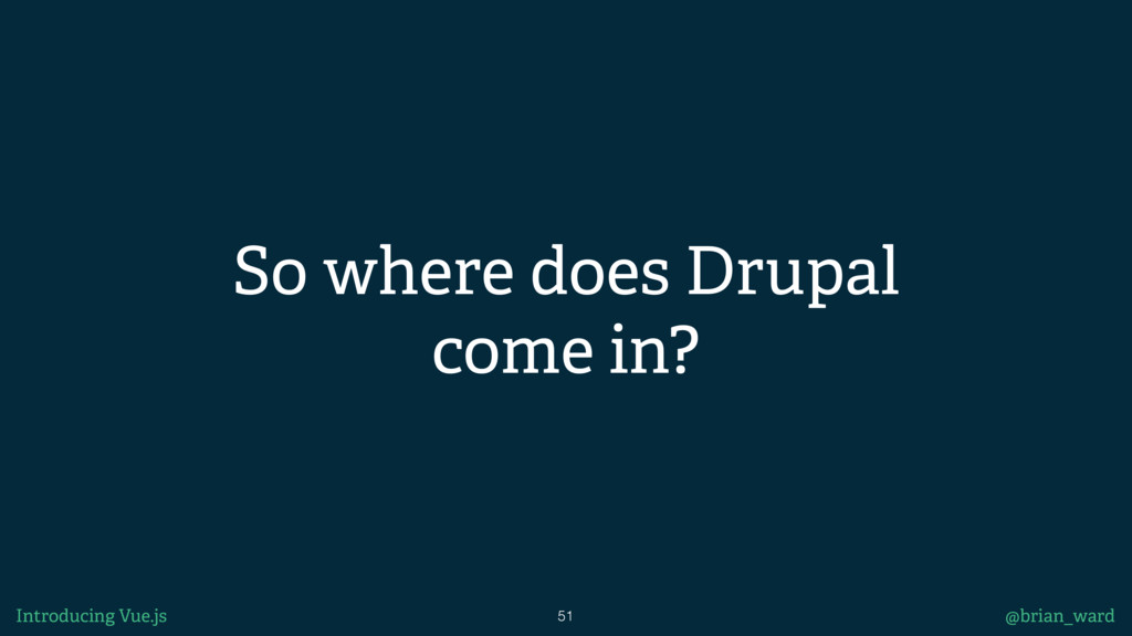 So where does Drupal come in? 51 @brian_ward In...
