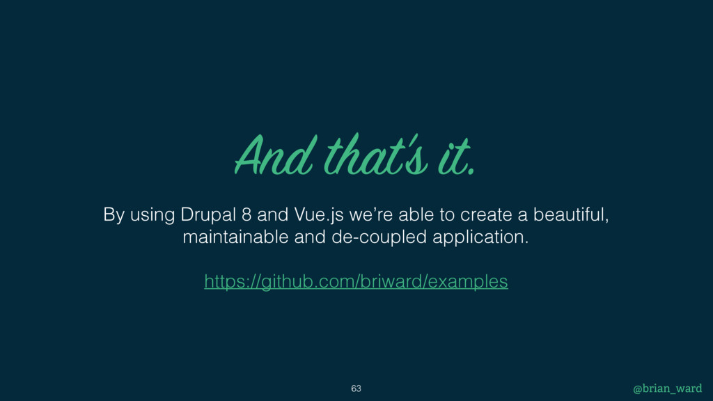 And that's it. By using Drupal 8 and Vue.js we'...